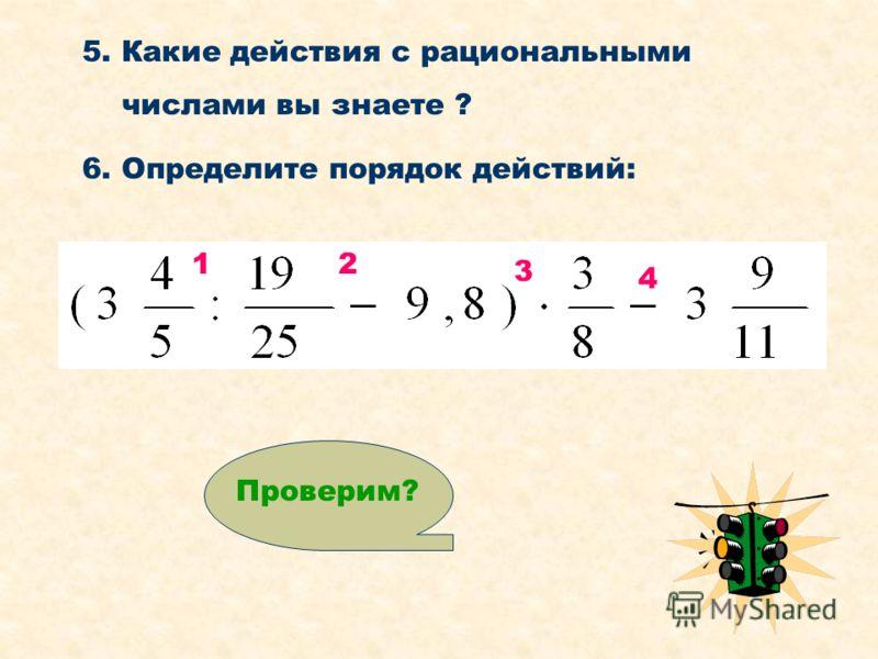 5. Какие действия с рациональными числами вы знаете ? 6. Определите порядок действий: 12 3 4 Проверим?