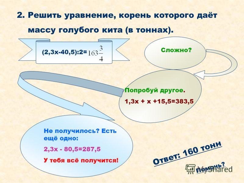 2. Решить уравнение, корень которого даёт массу голубого кита (в тоннах). (2,3x-40,5):2= Сложно? Попробуй другое. 1,3x + x +15,5=383,5 Не получилось? Есть ещё одно: 2,3x - 80,5=287,5 У тебя всё получится! О т в е т : 1 6 0 т о н н П о м о ч ь ?