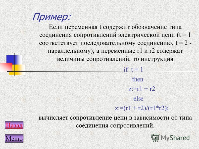 Пример: Если переменная t содержит обозначение типа соединения сопротивлений электрической цепи (t = 1 соответствует последовательному соединению, t = 2 - параллельному), а переменные r1 и r2 содержат величины сопротивлений, то инструкция if t = 1 th