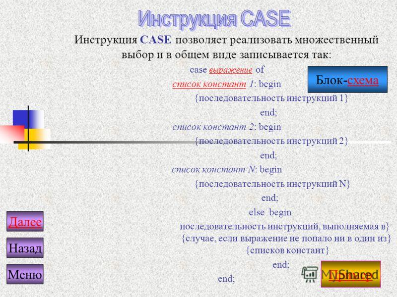 Инструкция CASE позволяет реализовать множественный выбор и в общем виде записывается так: case выражение of выражение список константсписок констант 1: begin {последовательность инструкций 1} end; список констант 2: begin {последовательность инструк