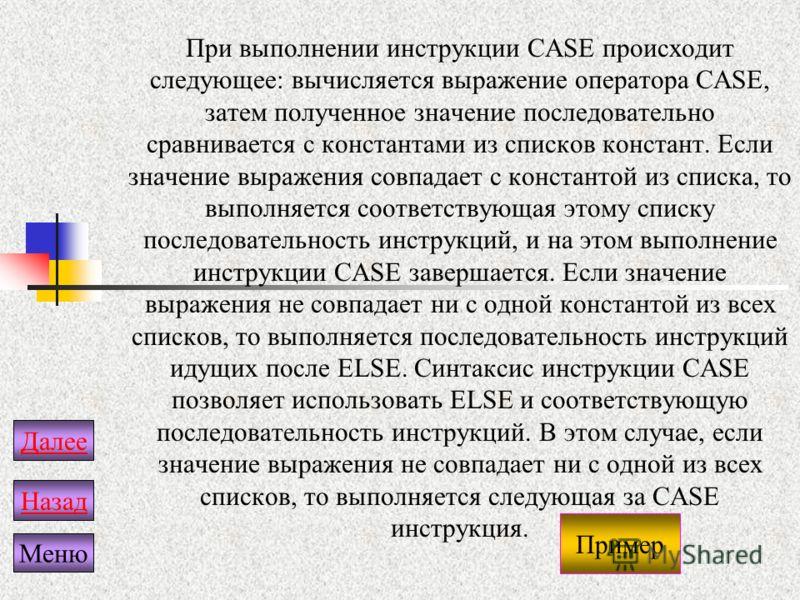 При выполнении инструкции CASE происходит следующее: вычисляется выражение оператора CASE, затем полученное значение последовательно сравнивается с константами из списков констант. Если значение выражения совпадает с константой из списка, то выполняе