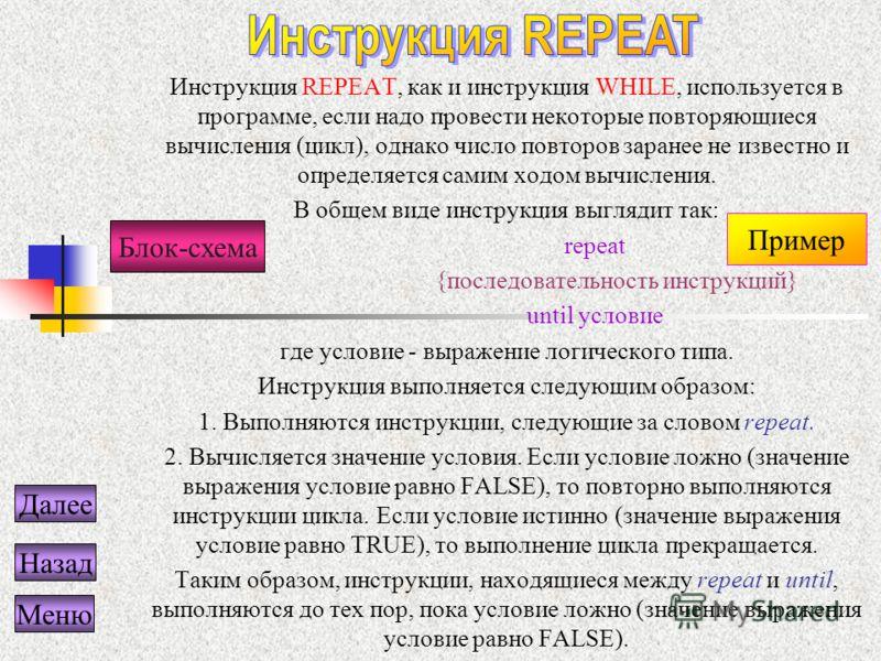 Инструкция REPEAT, как и инструкция WHILE, используется в программе, если надо провести некоторые повторяющиеся вычисления (цикл), однако число повторов заранее не известно и определяется самим ходом вычисления. В общем виде инструкция выглядит так: