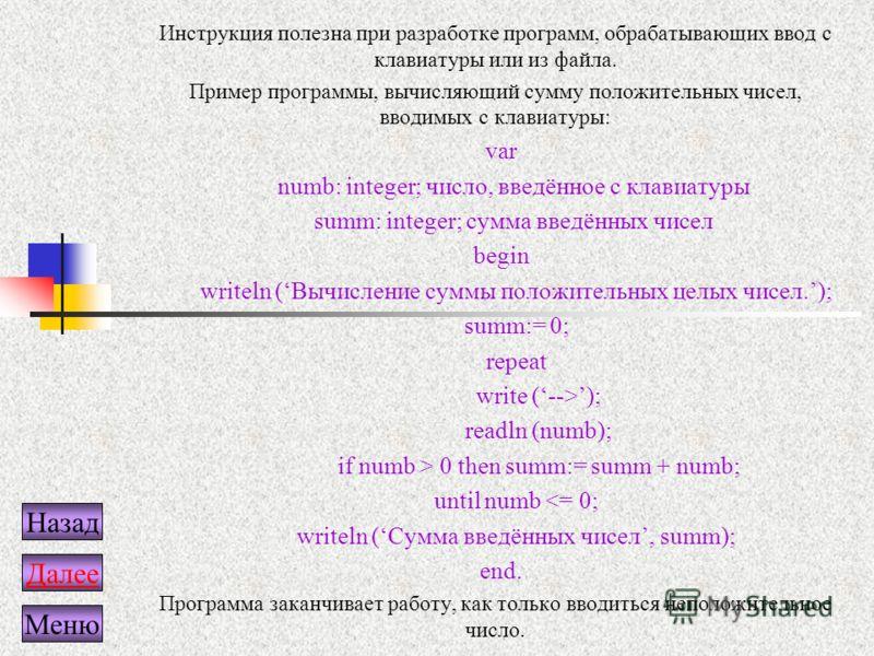 Инструкция полезна при разработке программ, обрабатывающих ввод с клавиатуры или из файла. Пример программы, вычисляющий сумму положительных чисел, вводимых с клавиатуры: var numb: integer; число, введённое с клавиатуры summ: integer; сумма введённых