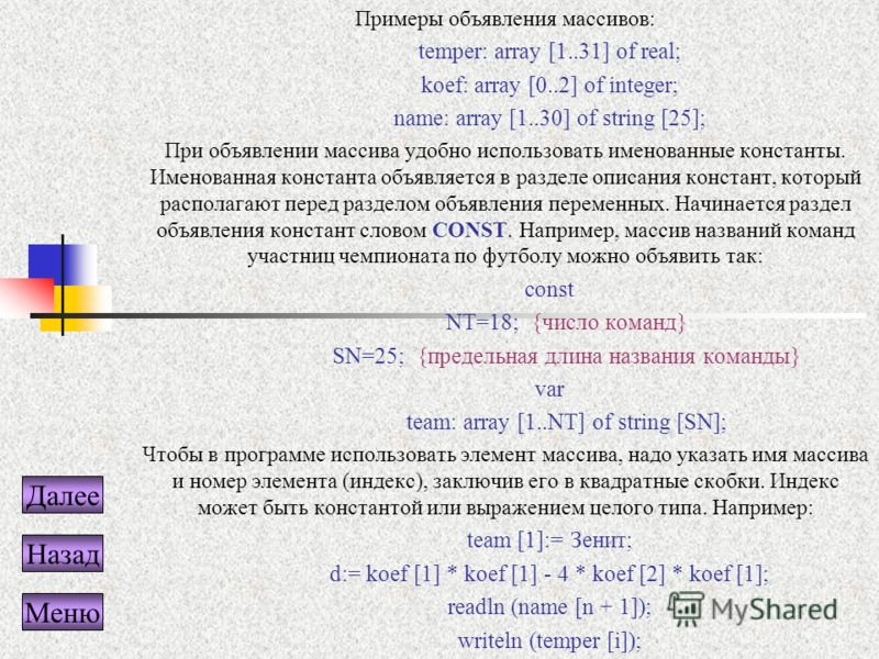 Примеры объявления массивов: temper: array [1..31] of real; koef: array [0..2] of integer; name: array [1..30] of string [25]; При объявлении массива удобно использовать именованные константы. Именованная константа объявляется в разделе описания конс