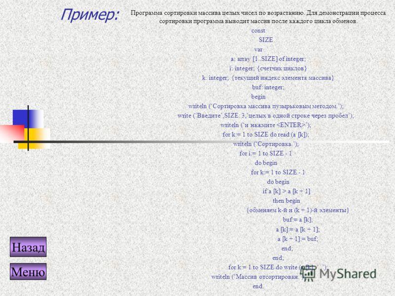 Пример: Программа сортировки массива целых чисел по возрастанию. Для демонстрации процесса сортировки программа выводит массив после каждого цикла обменов. const SIZE var a: array [1..SIZE] of integer; i: integer; {счетчик циклов} k: integer; {текущи