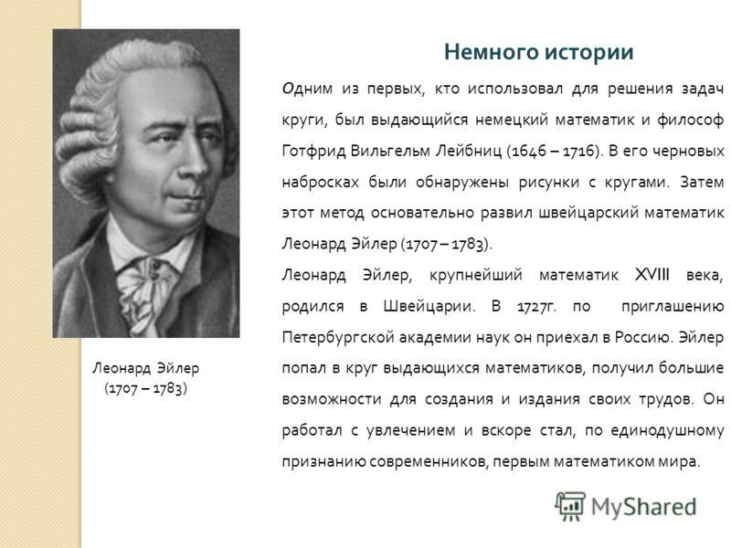 Немного истории Одним из первых, кто использовал для решения задач круги, был выдающийся немецкий математик и философ Готфрид Вильгельм Лейбниц (1646 – 1716). В его черновых набросках были обнаружены рисунки с кругами. Затем этот метод основательно р