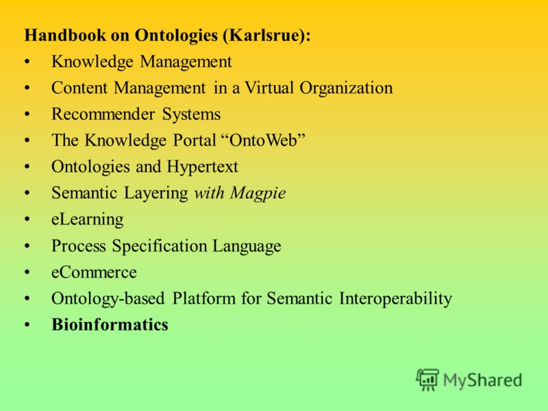 Handbook on Ontologies (Karlsrue): Knowledge Management Content Management in a Virtual Organization Recommender Systems The Knowledge Portal OntoWeb Ontologies and Hypertext Semantic Layering with Magpie eLearning Process Specification Language eCom
