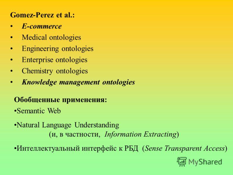 Gomez-Perez et al.: E-commerce Medical ontologies Engineering ontologies Enterprise ontologies Chemistry ontologies Knowledge management ontologies Обобщенные применения: Semantic Web Natural Language Understanding (и, в частности, Information Extrac