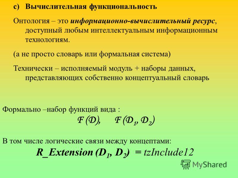 c)Вычислительная функциональность Онтология – это информационно-вычислительный ресурс, доступный любым интеллектуальным информационным технологиям. (а не просто словарь или формальная система) Технически – исполняемый модуль + наборы данных, представ