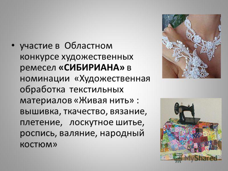 участие в Областном конкурсе художественных ремесел «СИБИРИАНА» в номинации «Художественная обработка текстильных материалов «Живая нить» : вышивка, ткачество, вязание, плетение, лоскутное шитье, роспись, валяние, народный костюм»
