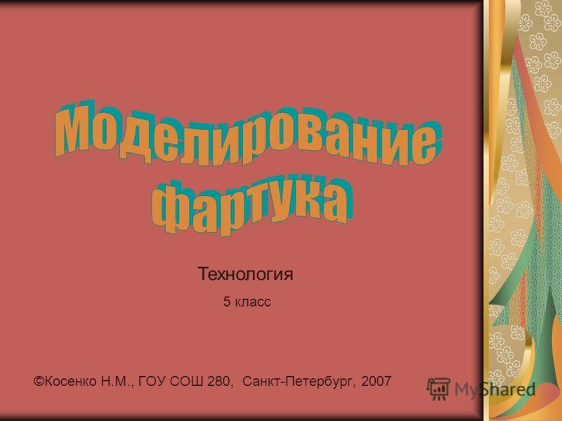 . ©Косенко Н.М., ГОУ СОШ 280, Санкт-Петербург, 2007 Технология 5 класс