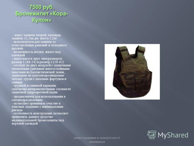 7500 руб. Бронежилет « Кора - Кулон » - класс защиты второй, площадь защиты 21,5 кв. дм. масса 5,2 кг - используется для защиты от огнестрельных ранений и холодного оружия - возможность носить жилет под одеждой - выпускается двух типоразмеров : разме