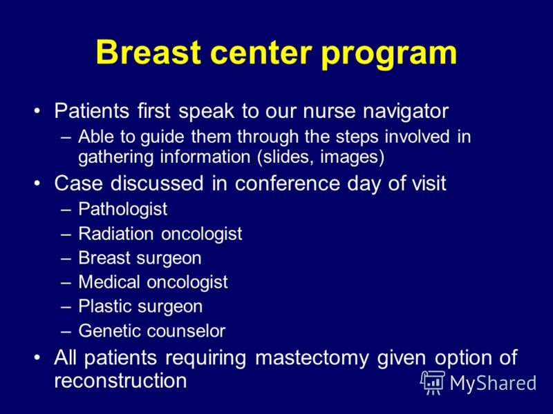 Breast center program Patients first speak to our nurse navigator –Able to guide them through the steps involved in gathering information (slides, images) Case discussed in conference day of visit –Pathologist –Radiation oncologist –Breast surgeon –M