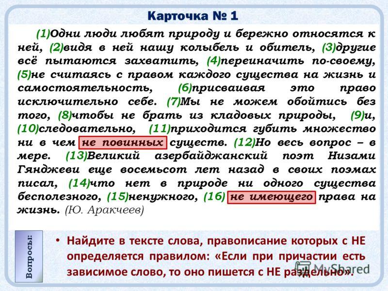 Карточка 1 (1)Одни люди любят природу и бережно относятся к ней, (2)видя в ней нашу колыбель и обитель, (3)другие всё пытаются захватить, (4)переиначить по-своему, (5)не считаясь с правом каждого существа на жизнь и самостоятельность, (6)присваивая э