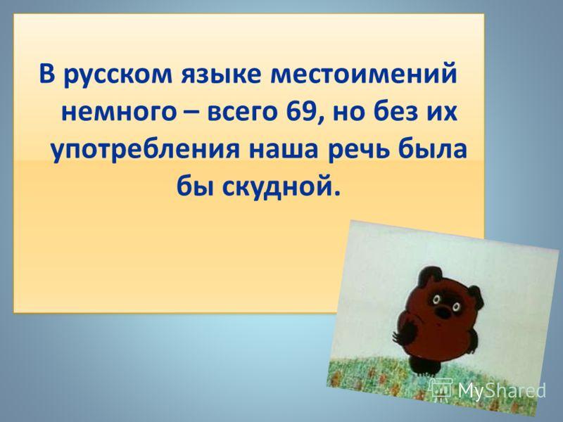В русском языке местоимений немного – всего 69, но без их употребления наша речь была бы скудной. В русском языке местоимений немного – всего 69, но без их употребления наша речь была бы скудной.