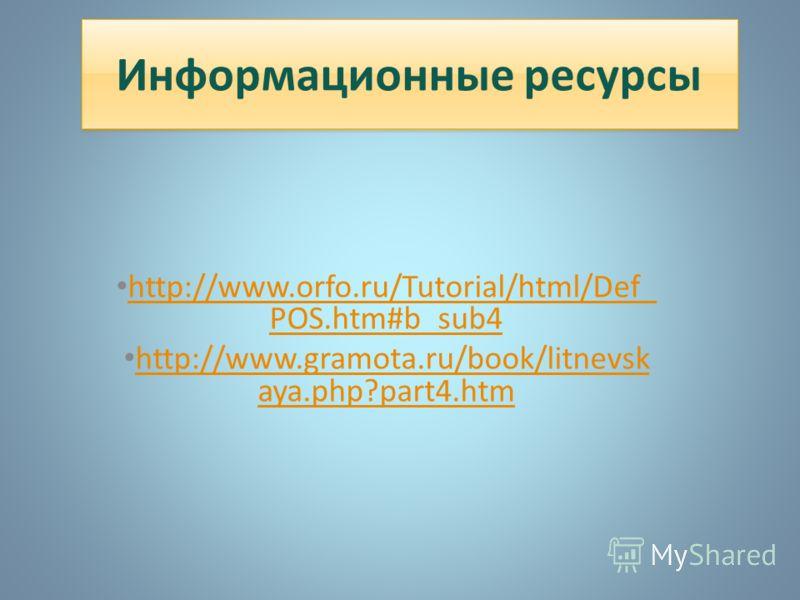 Информационные ресурсы http://www.orfo.ru/Tutorial/html/Def_ POS.htm#b_sub4 http://www.orfo.ru/Tutorial/html/Def_ POS.htm#b_sub4 http://www.gramota.ru/book/litnevsk aya.php?part4.htm http://www.gramota.ru/book/litnevsk aya.php?part4.htm