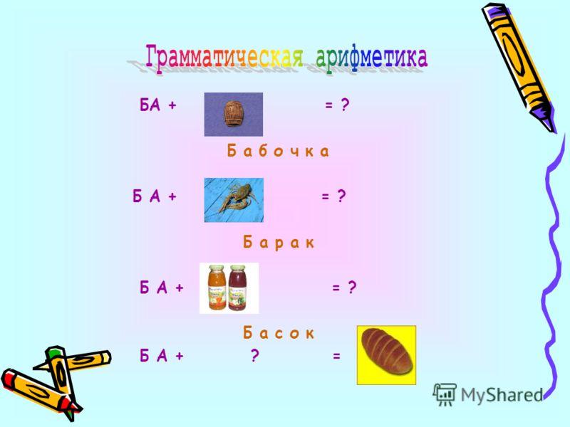 БА + = ? Б а б о ч к а Б А + = ? Б а р а к Б А + = ? Б а с о к Б А + ? =