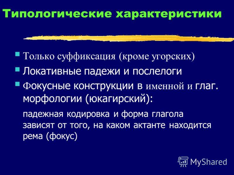 Типологические характеристики Только суффиксация (кроме угорских) Локативные падежи и послелоги Ф окусные конструкции в именной и глаг. морфологии (юкагирский): падежная кодировка и форма глагола зависят от того, на каком актанте находится рема (фоку
