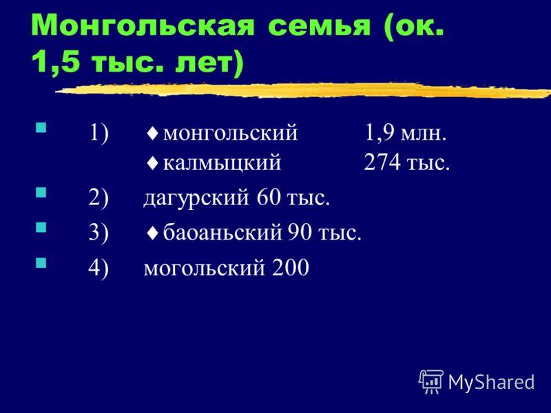 Монгольская семья (ок. 1,5 тыс. лет) 1) монгольский1,9 млн. калмыцкий274 тыс. 2)дагурский 60 тыс. 3) баоаньский 90 тыс. 4) могольский 200