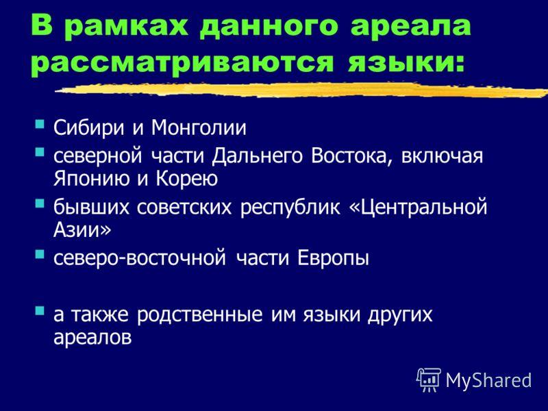 В рамках данного ареала рассматриваются языки: Сибири и Монголии северной части Дальнего Востока, включая Японию и Корею бывших советских республик «Центральной Азии» северо-восточной части Европы а также родственные им языки других ареалов