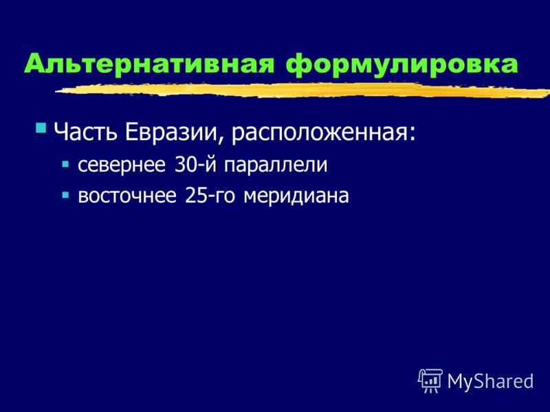 Альтернативная формулировка Часть Евразии, расположенная: севернее 30-й параллели восточнее 25-го меридиана