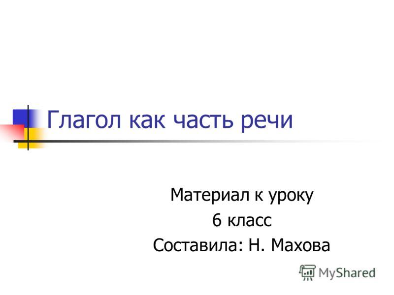 Глагол как часть речи Материал к уроку 6 класс Составила: Н. Махова