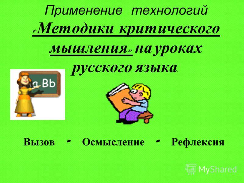 Применение технологий « Методики критического мышления » на уроках русского языка. Вызов - О смысление - Р ефлексия