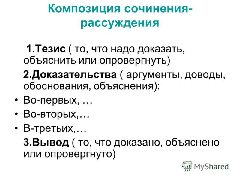 Композиция сочинения- рассуждения 1.Тезис ( то, что надо доказать, объяснить или опровергнуть) 2.Доказательства ( аргументы, доводы, обоснования, объяснения): Во-первых, … Во-вторых,… В-третьих,… 3.Вывод ( то, что доказано, объяснено или опровергнуто