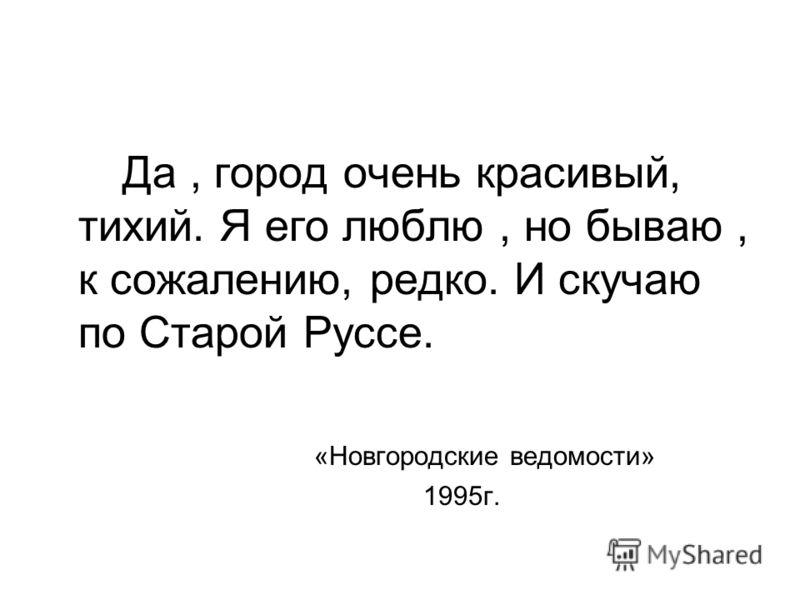 Да, город очень красивый, тихий. Я его люблю, но бываю, к сожалению, редко. И скучаю по Старой Руссе. «Новгородские ведомости» 1995г.