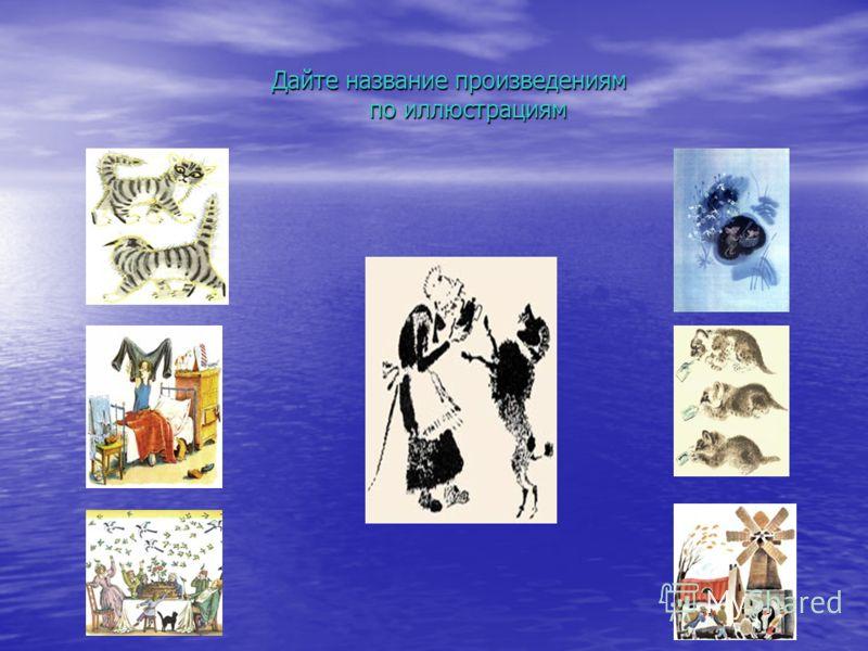 Дайте название произведениям по иллюстрациям Дайте название произведениям по иллюстрациям