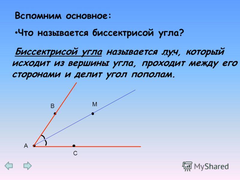 луч, который исходит из вершины угла, проходит между его сторонами и делит угол пополам. Вспомним основное: Что называется биссектрисой угла? Биссектрисой угла называется …. А В С M