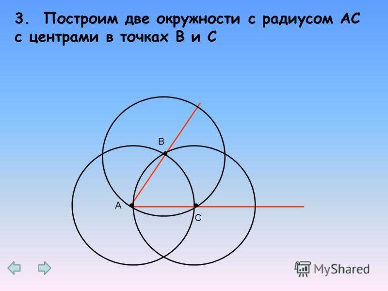 3. Построим две окружности с радиусом AС с центрами в точках В и С А В С