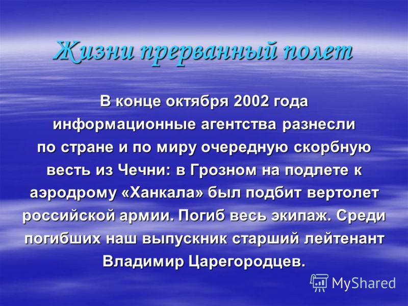 Жизни прерванный полет В конце октября 2002 года информационные агентства разнесли по стране и по миру очередную скорбную весть из Чечни: в Грозном на подлете к аэродрому «Ханкала» был подбит вертолет российской армии. Погиб весь экипаж. Среди погибш