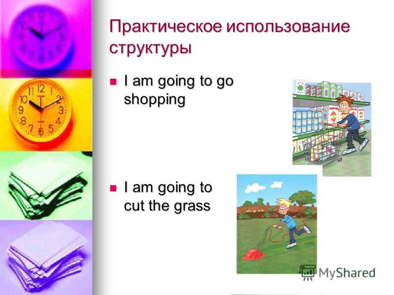 Практическое использование структуры I am going to go shopping I am going to go shopping I am going to cut the grass I am going to cut the grass