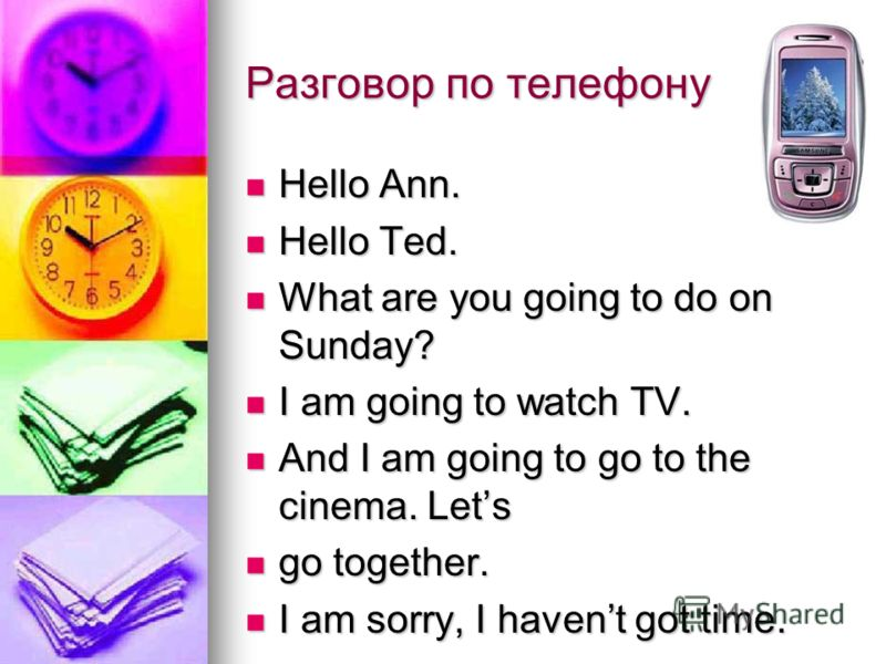 Разговор по телефону Hello Ann. Hello Ann. Hello Ted. Hello Ted. What are you going to do on Sunday? What are you going to do on Sunday? I am going to watch TV. I am going to watch TV. And I am going to go to the cinema. Lets And I am going to go to