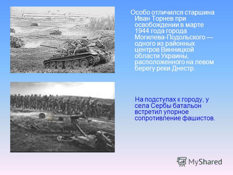 Особо отличился старшина Иван Торнев при освобождении в марте 1944 года города Могилева-Подольского одного из районных центров Винницкой области Украины, расположенного на левом берегу реки Днестр. На подступах к городу, у села Сербы батальон встрети
