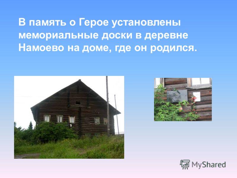В память о Герое установлены мемориальные доски в деревне Намоево на доме, где он родился.