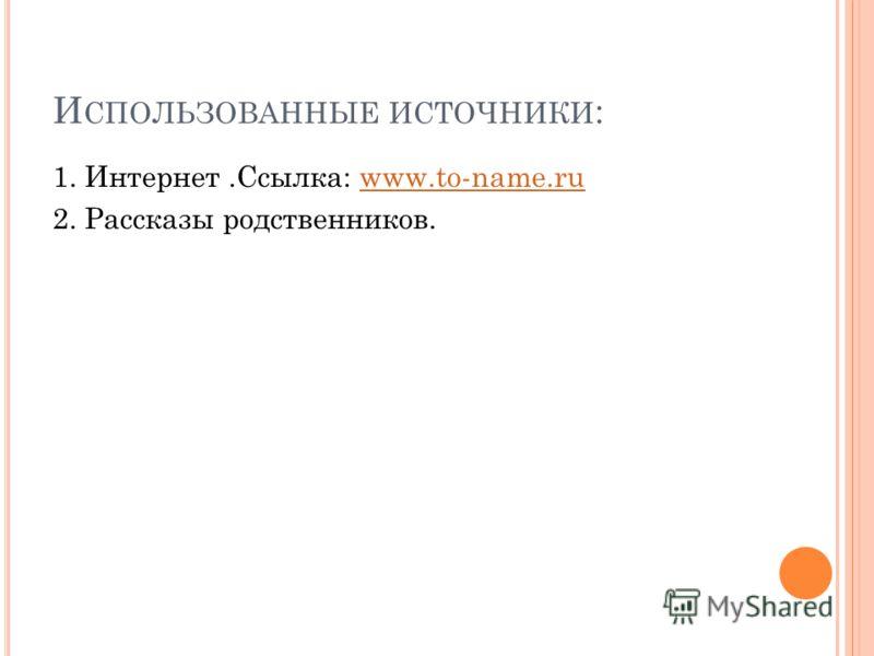 И СПОЛЬЗОВАННЫЕ ИСТОЧНИКИ : 1. Интернет.Ссылка: www.to-name.ruwww.to-name.ru 2. Рассказы родственников.
