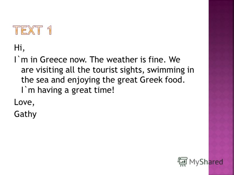 Hi, I`m in Greece now. The weather is fine. We are visiting all the tourist sights, swimming in the sea and enjoying the great Greek food. I`m having a great time! Love, Gathy