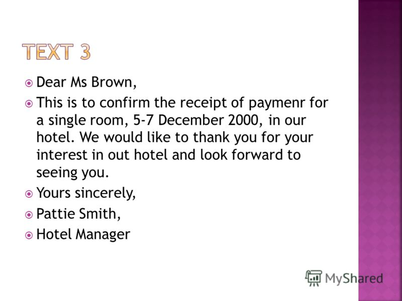 Dear Ms Brown, This is to confirm the receipt of paymenr for a single room, 5-7 December 2000, in our hotel. We would like to thank you for your interest in out hotel and look forward to seeing you. Yours sincerely, Pattie Smith, Hotel Manager