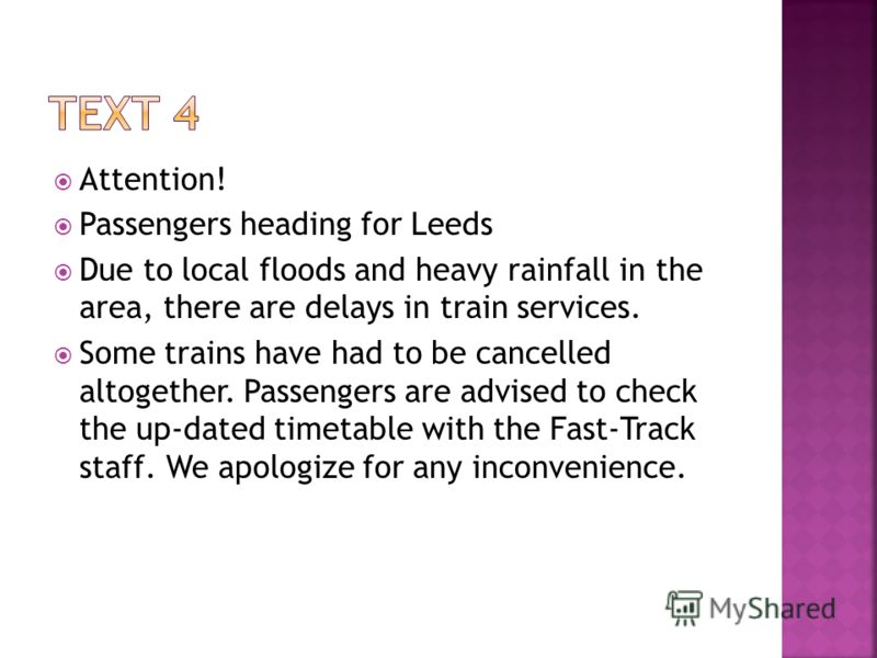Attention! Passengers heading for Leeds Due to local floods and heavy rainfall in the area, there are delays in train services. Some trains have had to be cancelled altogether. Passengers are advised to check the up-dated timetable with the Fast-Trac