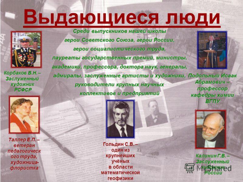Среди выпускников нашей школы герои Советского Союза, герои России, герои социалистического труда, лауреаты государственных премий, министры, академики, профессора, доктора наук, генералы, адмиралы, заслуженные артисты и художники, руководители крупн