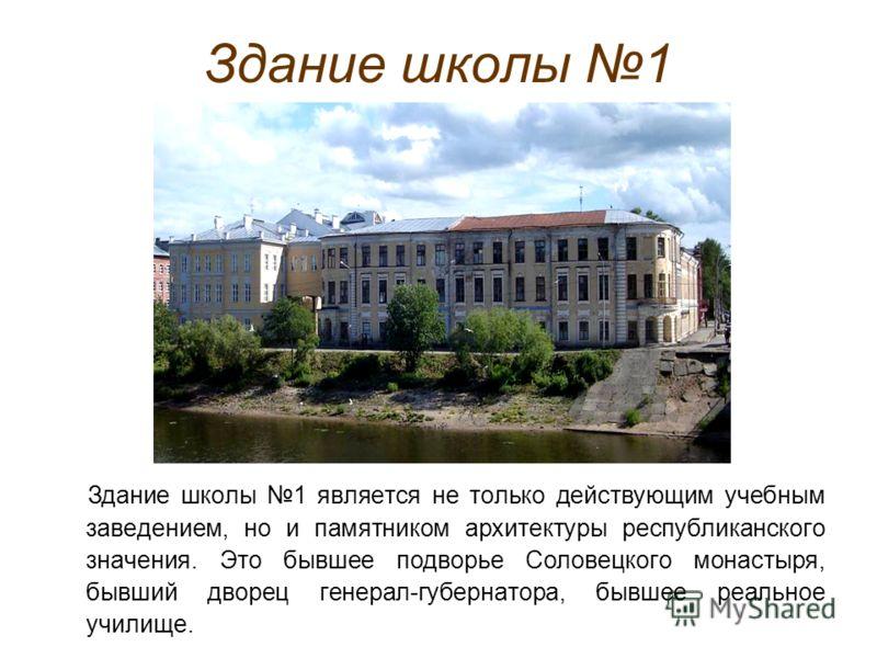 Здание школы 1 Здание школы 1 является не только действующим учебным заведением, но и памятником архитектуры республиканского значения. Это бывшее подворье Соловецкого монастыря, бывший дворец генерал-губернатора, бывшее реальное училище.