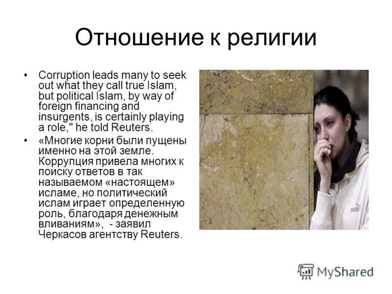 Отношение к религии Corruption leads many to seek out what they call true Islam, but political Islam, by way of foreign financing and insurgents, is certainly playing a role,