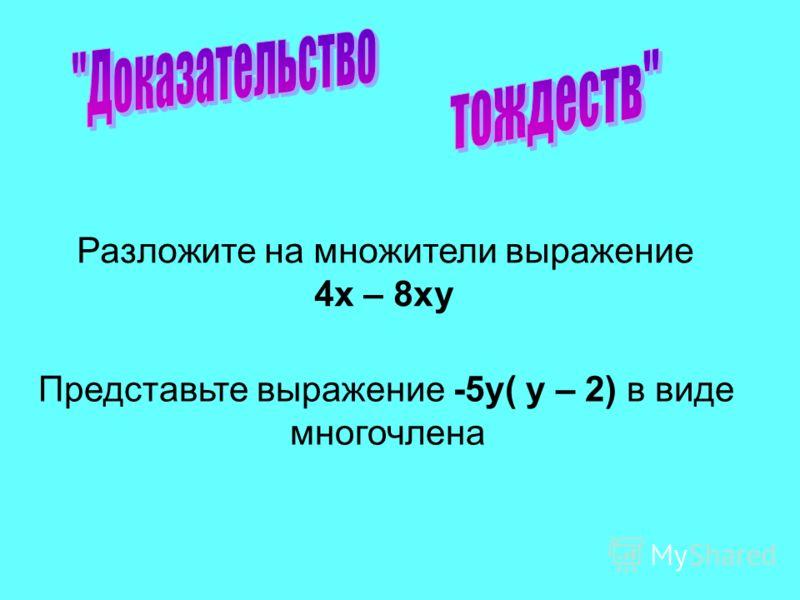 Разложите на множители выражение 4х – 8ху Представьте выражение -5у( у – 2) в виде многочлена