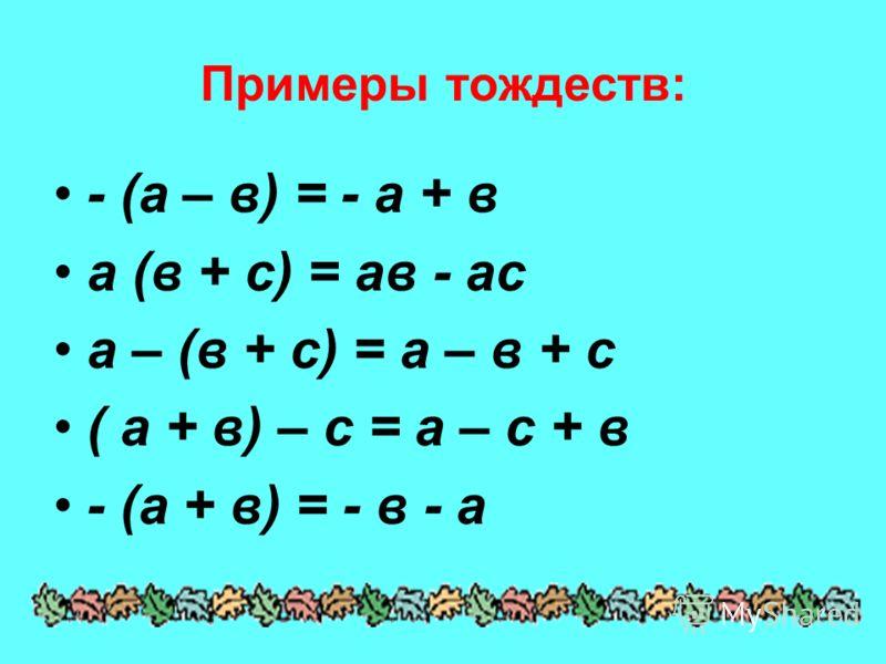 Примеры тождеств: - (а – в) = - а + в а (в + с) = ав - ас а – (в + с) = а – в + с ( а + в) – с = а – с + в - (а + в) = - в - а