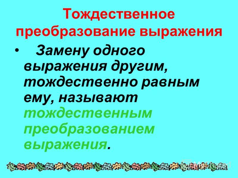 Тождественное преобразование выражения Замену одного выражения другим, тождественно равным ему, называют тождественным преобразованием выражения.