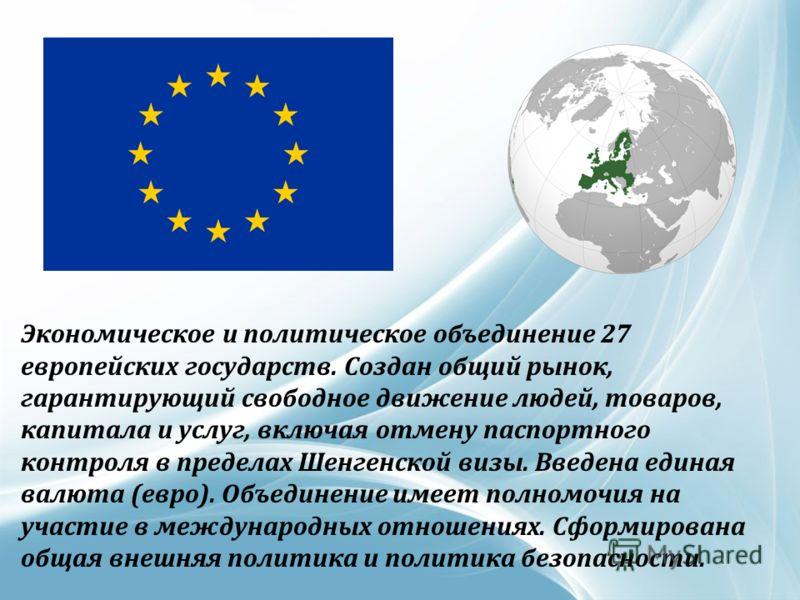 Экономическое и политическое объединение 27 европейских государств. Создан общий рынок, гарантирующий свободное движение людей, товаров, капитала и услуг, включая отмену паспортного контроля в пределах Шенгенской визы. Введена единая валюта (евро). О