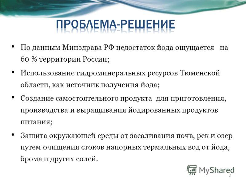 По данным Минздрава РФ недостаток йода ощущается на 60 % территории России; Использование гидроминеральных ресурсов Тюменской области, как источник получения йода; Создание самостоятельного продукта для приготовления, производства и выращивания йодир