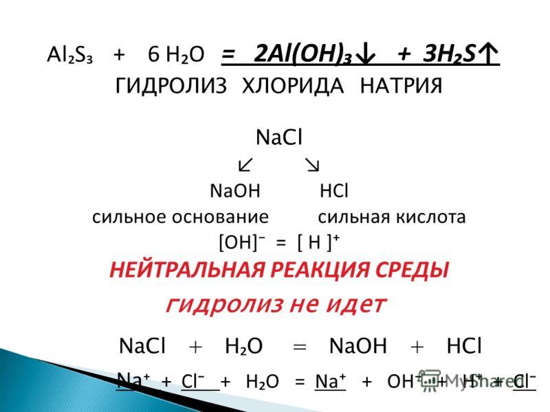 Al S + 6 HO = 2Al(OH) + 3HS NaCl + H O = NaOH + HCl ГИДРОЛИЗ ХЛОРИДА НАТРИЯ NaCl NaOH HCl сильное основание сильная кислота [OH] = [ H ] НЕЙТРАЛЬНАЯ РЕАКЦИЯ СРЕДЫ гидролиз не идет Na + Cl + H O = Na + OH + H + Cl